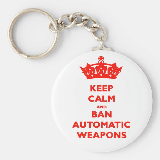 KEEP CALM AND BAN AUTOMATIC WEAPONS KEYCHAINS