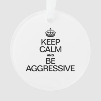 KEEP CALM AND BE AGGRESSIVE