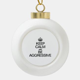 KEEP CALM AND BE AGGRESSIVE ORNAMENTS