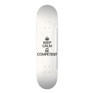 KEEP CALM AND BE COMPETENT SKATEBOARDS
