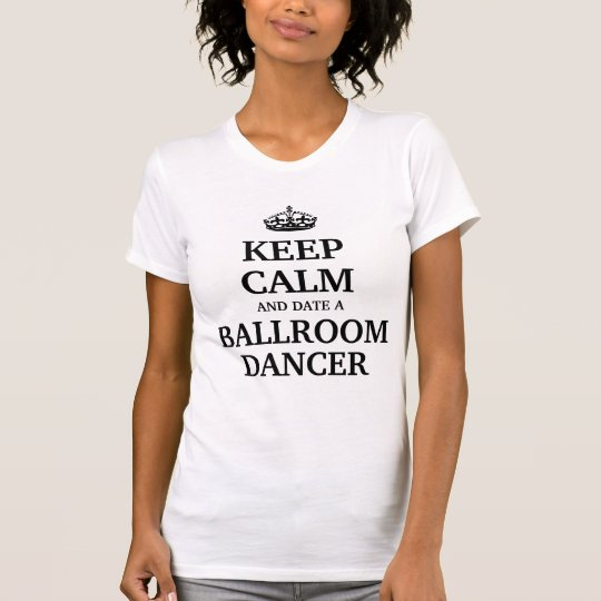 Keep calm and date a Ballroom Dancer T-Shirt