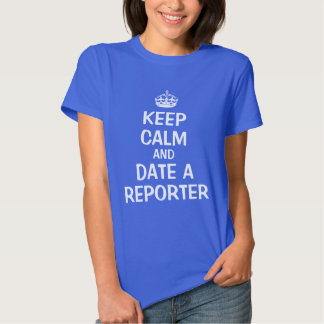 Keep calm and date a reporter shirt
