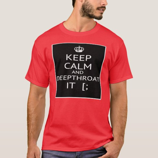 Keep Calm And Deep Throat It -- T-