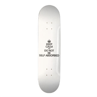KEEP CALM AND DO NOT BE SELF ABSORBED SKATEBOARD DECK