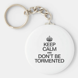 KEEP CALM AND DON'T BE TORMENTED KEY CHAINS