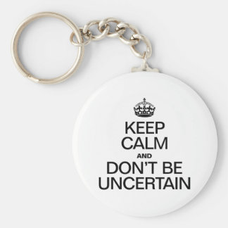 KEEP CALM AND DON'T BE UNCERTAIN KEYCHAINS