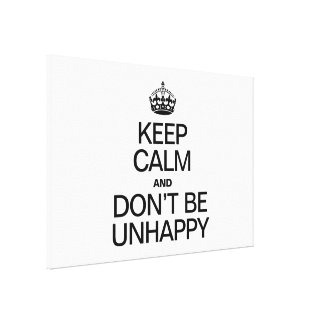KEEP CALM AND DON'T BE UNHAPPY CANVAS PRINT