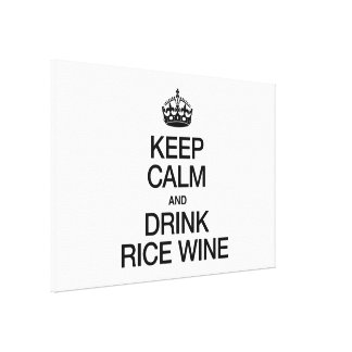 KEEP CALM AND DRINK RICE WINE STRETCHED CANVAS PRINTS