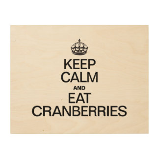 KEEP CALM AND EAT CRANBERRIES WOOD PRINTS