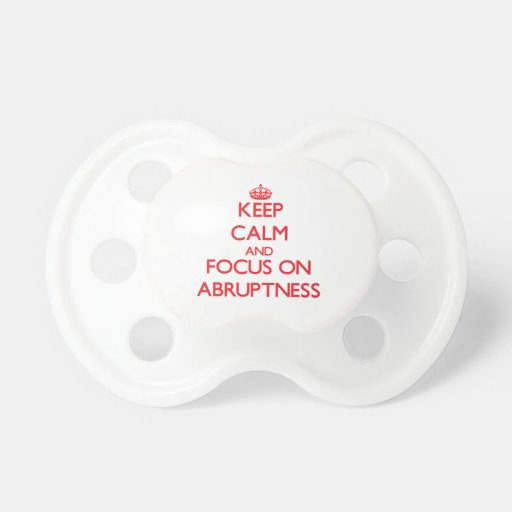 Keep calm and focus on ABRUPTNESS Pacifier