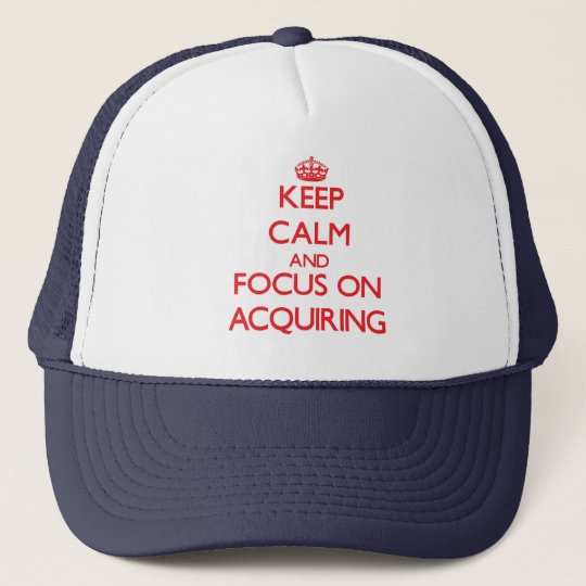Keep calm and focus on ACQUIRING Trucker Hat