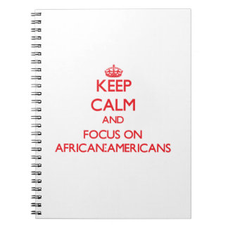 Keep calm and focus on AFRICAN-AMERICANS Note Books