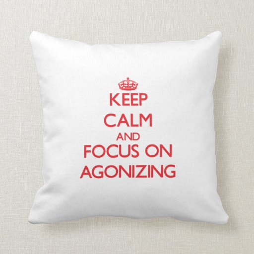 Keep calm and focus on AGONIZING Throw Pillows