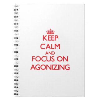 Keep calm and focus on AGONIZING Notebooks