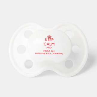 Keep calm and focus on ANONYMOUSLY DONATING Pacifier