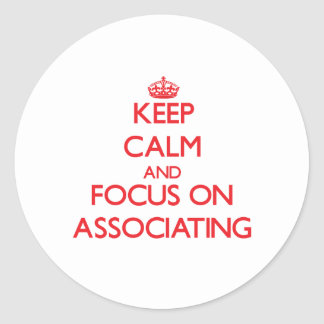 Keep calm and focus on ASSOCIATING Round Sticker