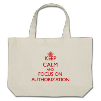 Keep calm and focus on AUTHORIZATION Canvas Bags