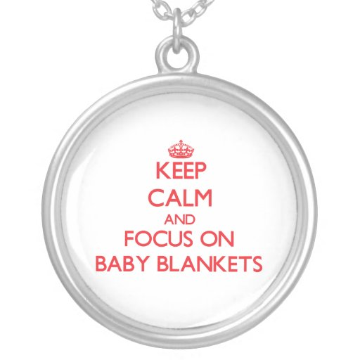 Keep Calm and focus on Baby Blankets Necklace