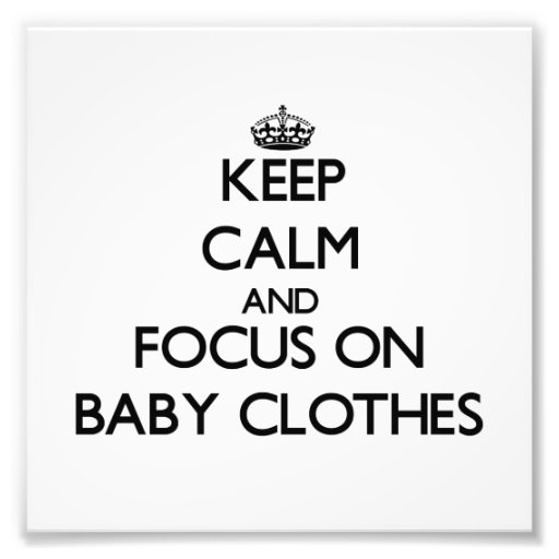 Keep Calm and focus on Baby Clothes Art Photo