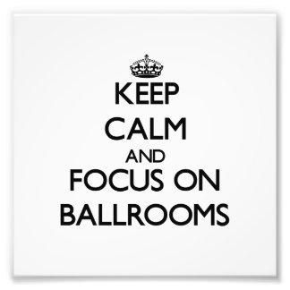 Keep Calm and focus on Ballrooms Photo Art
