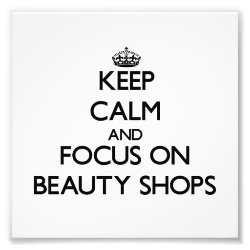 Keep Calm and focus on Beauty Shops Art Photo