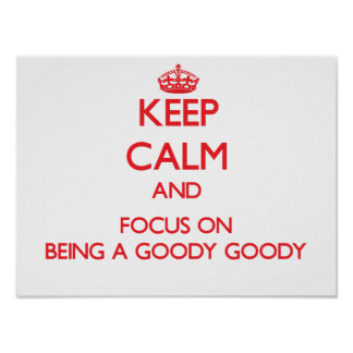 Keep Calm and focus on Being A Goody Goody Posters