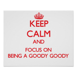 Keep Calm and focus on Being A Goody Goody Print