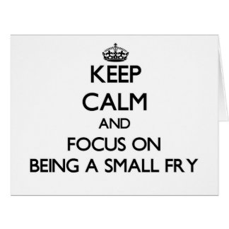 Keep Calm and focus on Being A Small Fry Greeting Cards