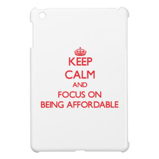 Keep Calm and focus on Being Affordable Case For The iPad Mini