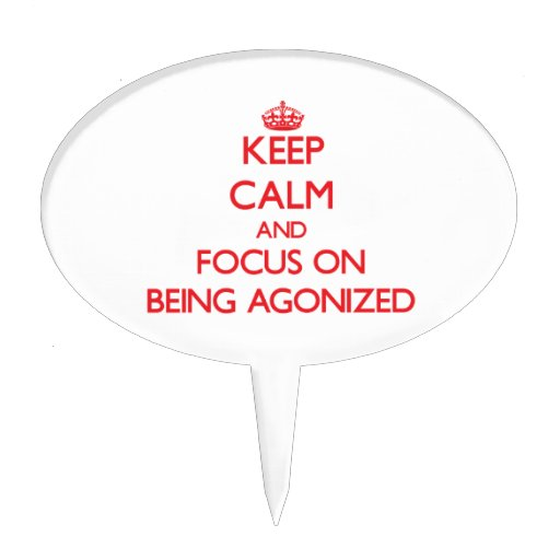 Keep calm and focus on BEING AGONIZED Cake Toppers