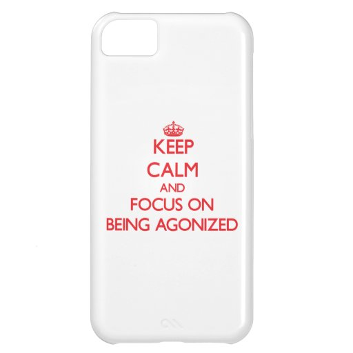 Keep calm and focus on BEING AGONIZED iPhone 5C Case