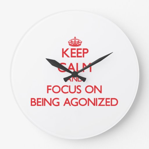 Keep calm and focus on BEING AGONIZED Clocks