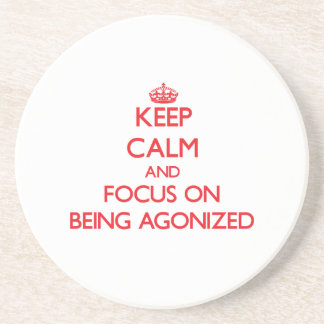 Keep Calm and focus on Being Agonized Beverage Coasters