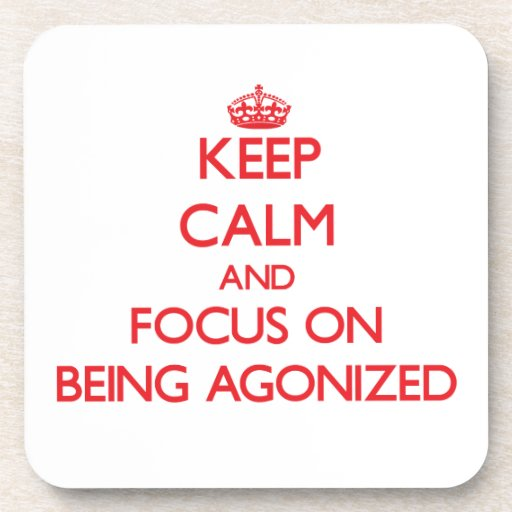 Keep calm and focus on BEING AGONIZED Coasters