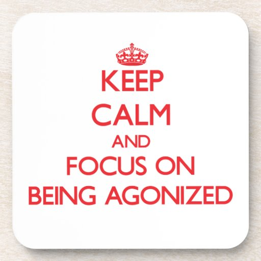 Keep Calm and focus on Being Agonized Drink Coasters