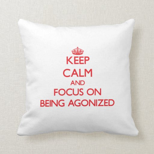 Keep calm and focus on BEING AGONIZED Throw Pillows
