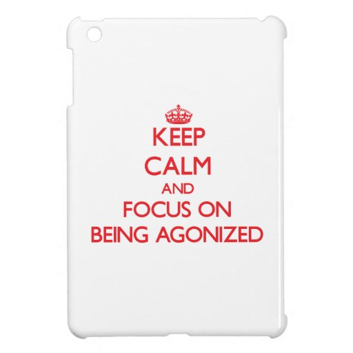 Keep Calm and focus on Being Agonized iPad Mini Cover
