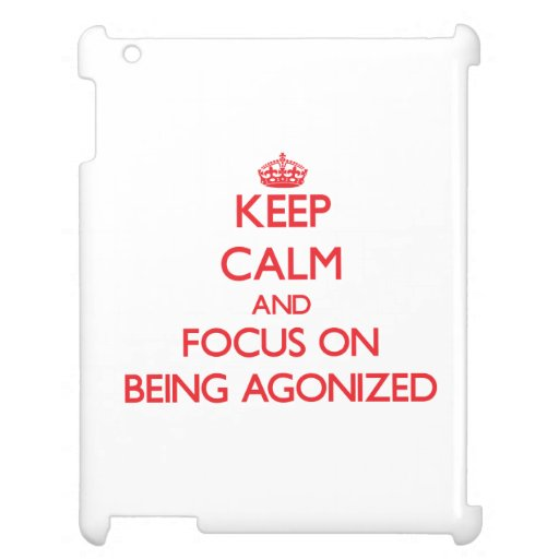 Keep Calm and focus on Being Agonized Case For The iPad 2 3 4