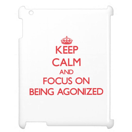 Keep calm and focus on BEING AGONIZED iPad Cover