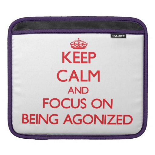 Keep calm and focus on BEING AGONIZED iPad Sleeve