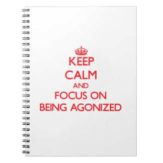 Keep calm and focus on BEING AGONIZED Spiral Note Books