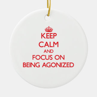 Keep calm and focus on BEING AGONIZED Ornaments
