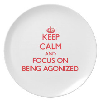 Keep calm and focus on BEING AGONIZED Party Plate