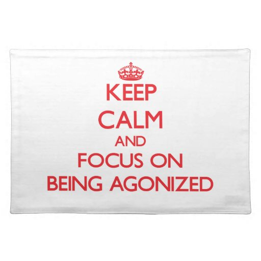 Keep calm and focus on BEING AGONIZED Placemats