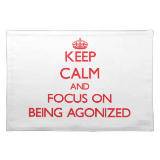 Keep Calm and focus on Being Agonized Place Mat