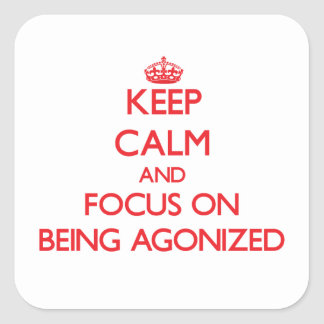 Keep calm and focus on BEING AGONIZED Square Sticker