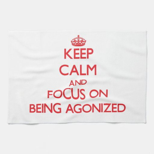 Keep calm and focus on BEING AGONIZED Kitchen Towel