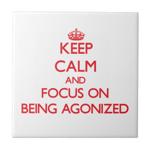 Keep Calm and focus on Being Agonized Ceramic Tile