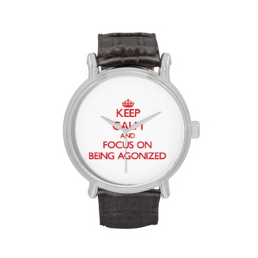 Keep Calm and focus on Being Agonized Wristwatch
