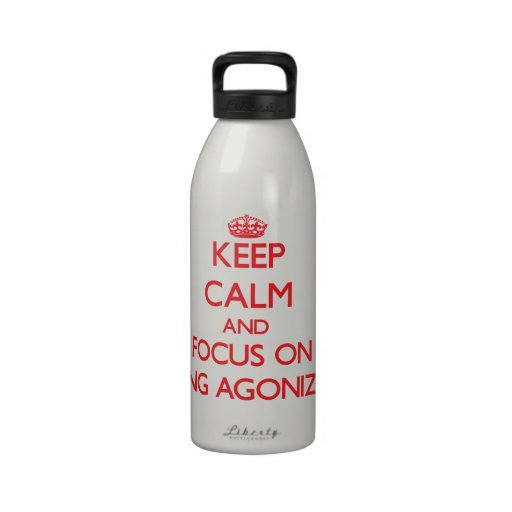 Keep Calm and focus on Being Agonized Reusable Water Bottle